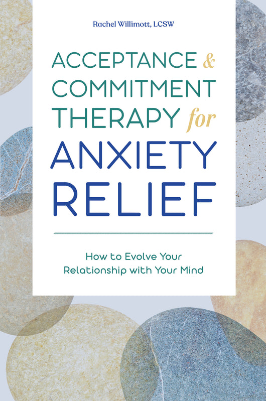 Acceptance and Commitment Therapy for Anxiety Relief: How to Evolve Your Relationship with Your Mind