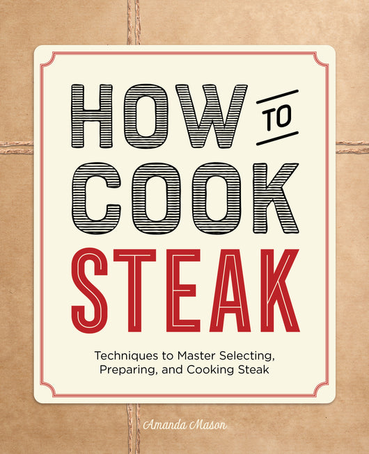 How to Cook Steak: Techniques to Master Selecting, Preparing, and Cooking Steak