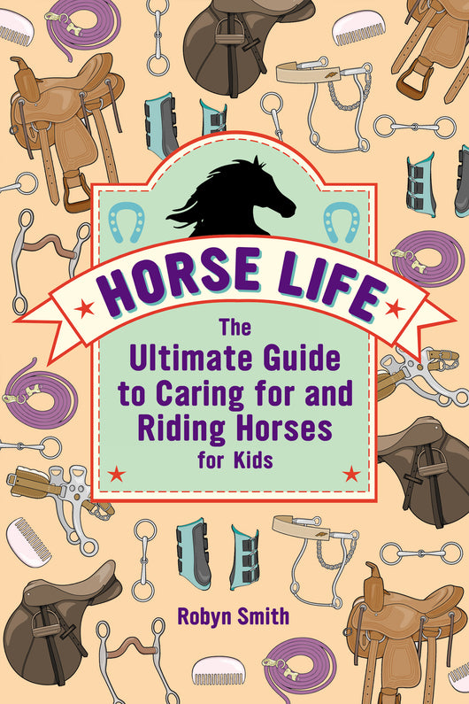 Horse Life: The Ultimate Guide to Caring for and Riding Horses for Kids