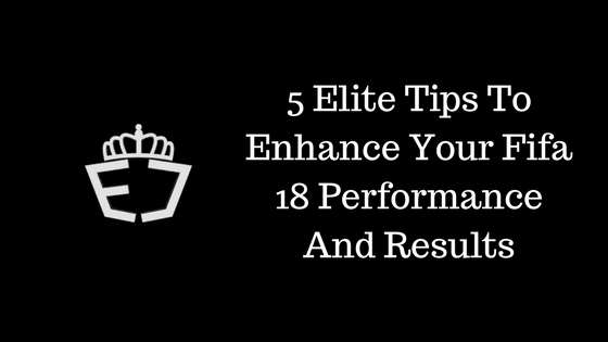 5 Elite Tips To Enhance Your Fifa 18 Performance And Results