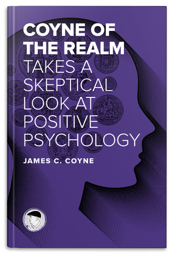 Coyne of the Realm Takes a Skeptical Look at Positive Psychology (eBook)