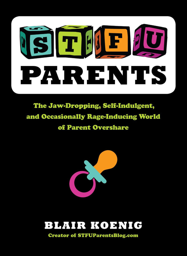 STFU Parents The Jaw-Dropping, Self-Indulgent, and Occasionally Rage-Inducing World of Parent Overshare