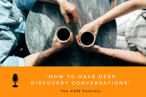How to Have Deep Discovery Conversations - The CDM Podcast