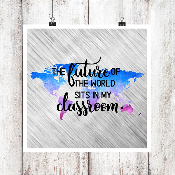 The Future of the World Sits in my Classroom Sublimation Transfer
