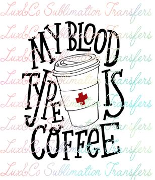 My blood type is coffee Sublimation Transfer