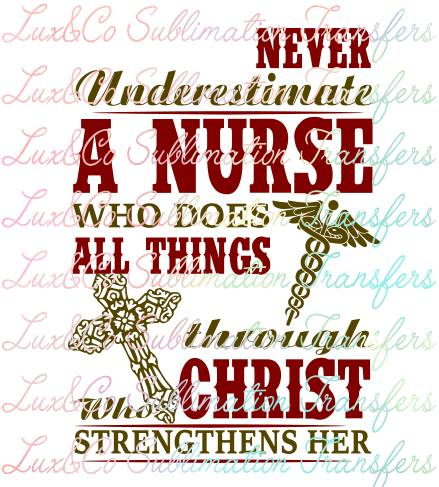 Never Underestimate A Nurse Who Does All Things Through Christ Who Strengthens Her Sublimation Transfer