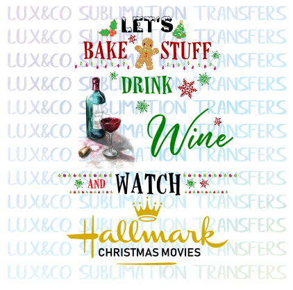 Let's Bake Stuff Drink Wine and Watch Hallmark Christmas Movies Sublimation Transfer