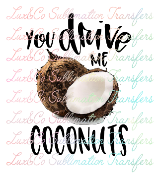 You Drive Me Coconuts Sublimation Transfer