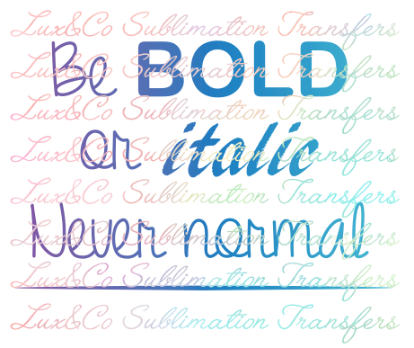 Be Bold or Italic Never Normal Sublimation Transfer
