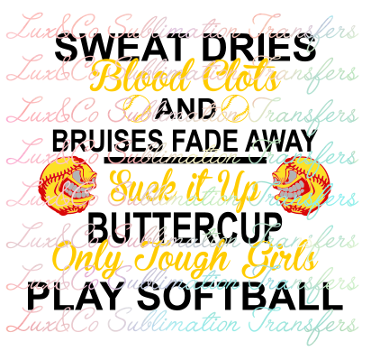 Sweat Dries Blood Clots and Bruises Fade Away Suck It Up Buttercup Only Tough Girls Play Softball Sublimation Transfer