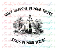 What Happens in Your Teepee Stays in Your Teepee Sublimation Transfer
