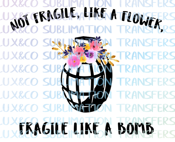 Not Fragile, like a flower, fragile like a bomb Sublimation Transfer