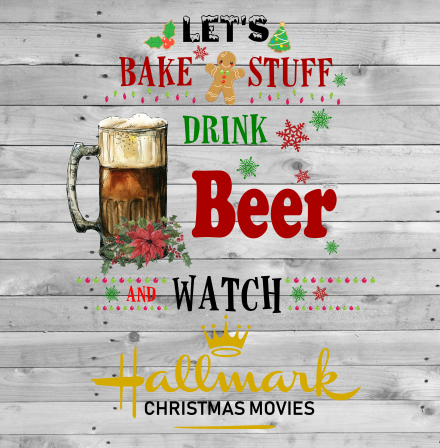 Let's Bake Stuff Drink Beer and Watch Hallmark Christmas Movies Sublimation Transfer