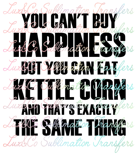 You Cant Buy Happiness But You Can Buy Kettle Corn and Thats Exactly the Same Thing Sublimation Transfer