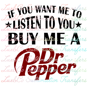 If You Want Me To Listen To You Buy Me A Dr Pepper Sublimation Transfer