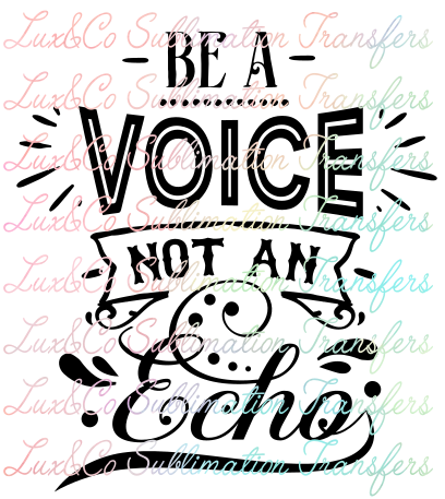 Be A Voice Not An Echo Sublimation Transfer