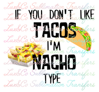 If  You Dont Like Tacos Im Nacho Type Sublimation Transfer