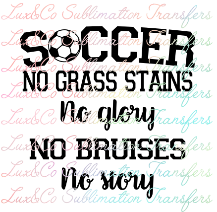Soccer No Grass Stains No Glory No Bruises No Story Sublimation Transfer