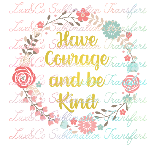 Have Courage and be Kind Sublimation Transfer