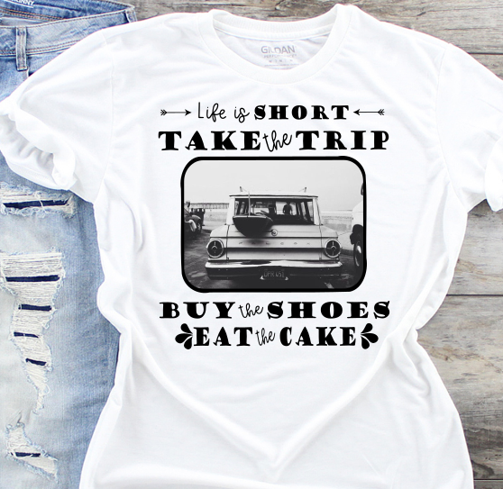 Life is Short Take the Trip Buy the Shoes Eat the Cake Sublimation Transfer