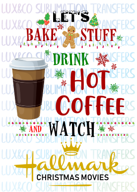 Let's Bake Stuff Drink Hot Coffee and Watch Hallmark Christmas Movies Sublimation Transfer