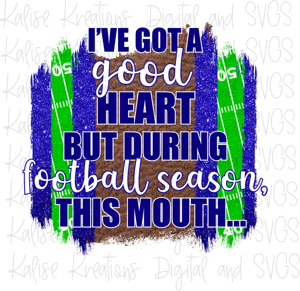 I've got a good heart but during football season, this mouth... (white and blue) Sublimation Transfer