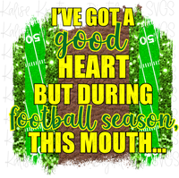 I've got a good heart but during football season, this mouth... (green and yellow) Sublimation Transfer
