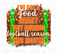 I've got a good heart but during football season, this mouth... (orange and white) Sublimation Transfer