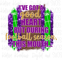 I've got a good heart but during football season, this mouth... (purple and gold) Sublimation Transfer