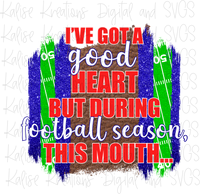 I've got a good heart but during football season, this mouth... (red and blue) Sublimation Transfer