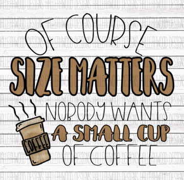 Of Course Size Matters No One Wants a Small Cup of Coffee Sublimation Transfer