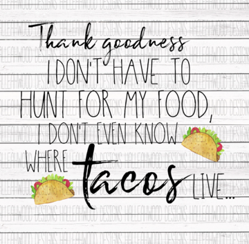 Thank Goodness I Dont Have to Hunt for My Food I Dont Even Know Where Tacos Live Sublimation Transfer