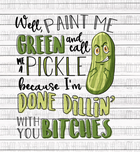 Well Paint Me Green and Call Me a Pickle Im Done Dillin With You Bitches Sublimation Transfer