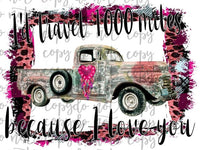 Id Travel 1000 Miles Because I Love You Vintage Truck Sublimation Transfer Waterslide