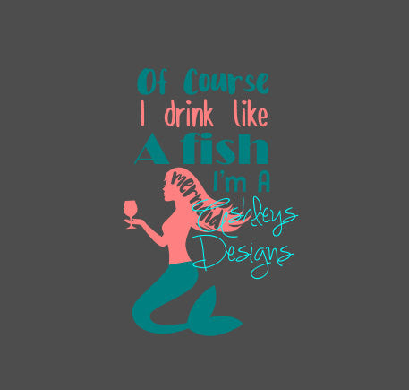 Of Course I drink Like a Fish I'm A Mermaid Svg File