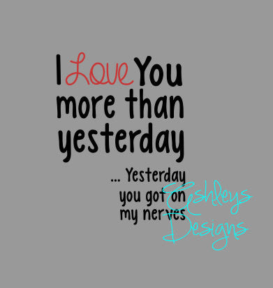 I Love You More Than Yesterday Yesterday You Got On My Nerves SVG File