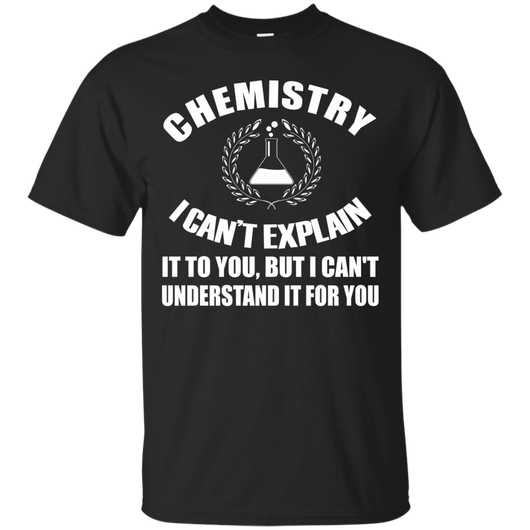 Chemistry - Chemistry I Can Explain To You, I Can't Understand For You T-Shirt & Hoodie