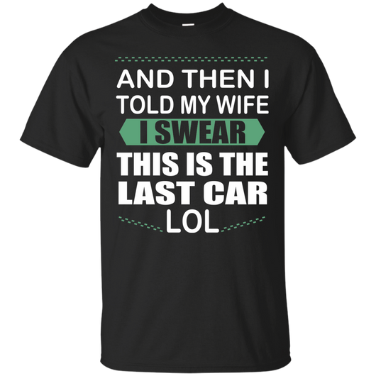 Car Collector - I Told My Wife I Swear This Is The Last Car LoL T-Shirt & Hoodie