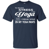 To Relieve Stress I Do Yoga Just Yogi I Drink Wine In My Yoga Wine In My Yoga Pants T-Shirt & Hoodie