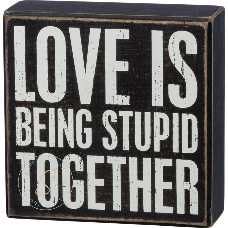 Love Is Being Stupid Together Box Sign