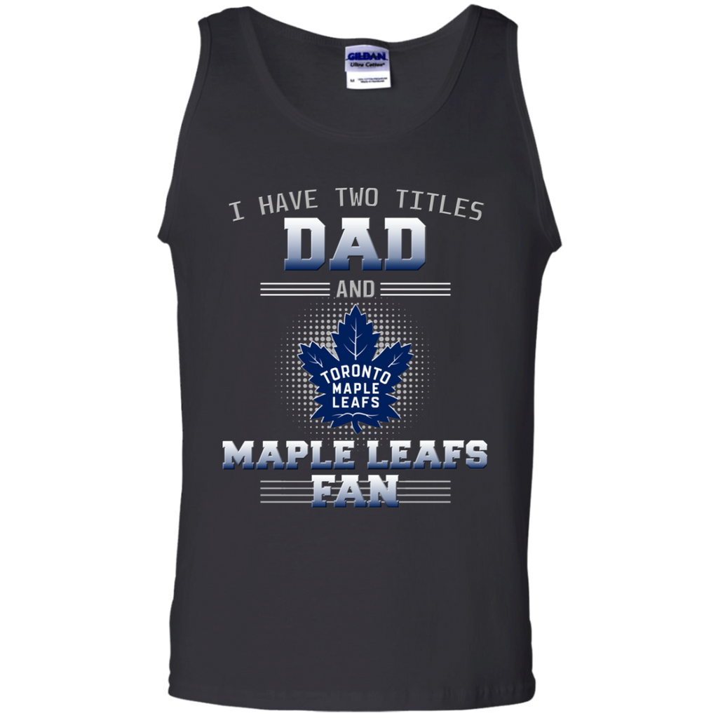 41a46ff3a I Have Two Titles Dad And Toronto Maple Leafs Fan T Shirts – Best ...