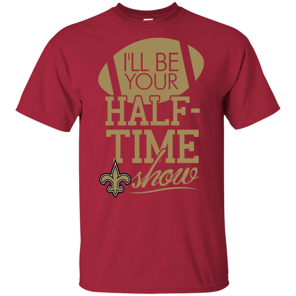 I'll Be Your Halftime Show New Orleans Saints T Shirts