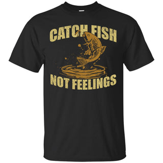 Catch Fish Not Feelings T Shirts