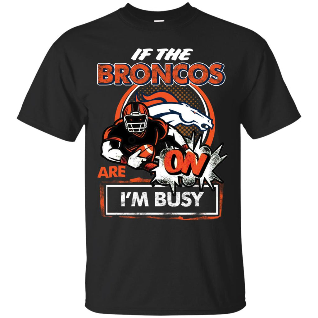 If The Denver Broncos Are On - I'm Busy T Shirts