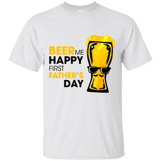 Beer Me Happy First Father's Day T Shirts