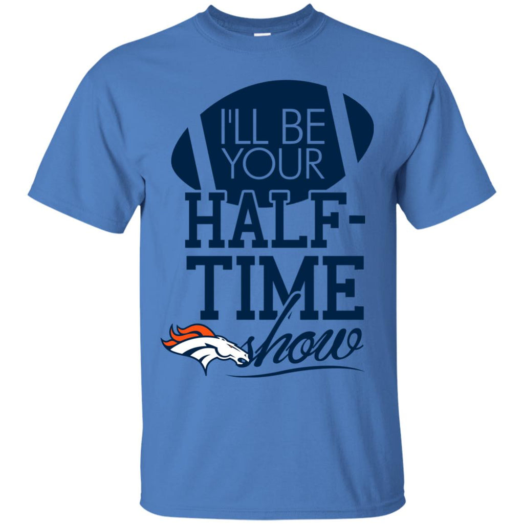 I'll Be Your Halftime Show Denver Broncos T Shirts