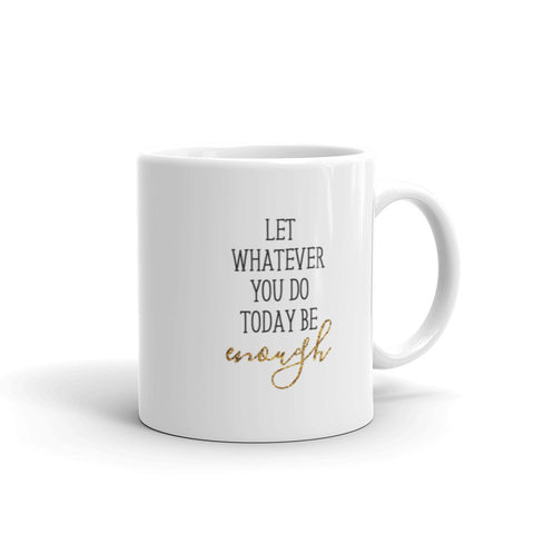 Let Whatever You Do Today Be Enough Mug