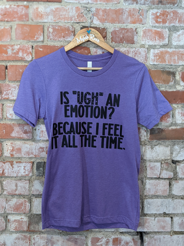 """Is ""UGH"" an Emotion?"" Tee"