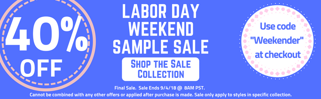 "Labor Day Weekend Sale - Sample Sale - 40% Off Selected items in the ""Weekender"" Collection.  Sale Ends 9/4 @8AM PST. Use code ""Weekender"" at checkout!"