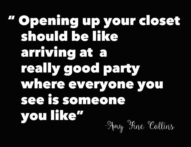 a quote by amy fine collins stating, opening up your closet should be like arriving at a really good party where everyone you see is someone you like.